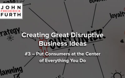 Creating Great Disruptive Business Ideas #3 – Put Consumers at the Center of Everything You Do