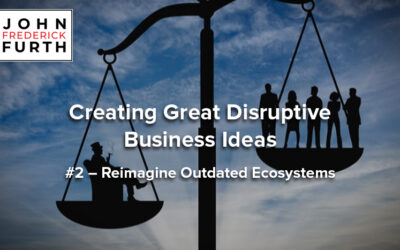 Creating Great Disruptive Business Ideas #2 – Reimagine Outdated Ecosystems