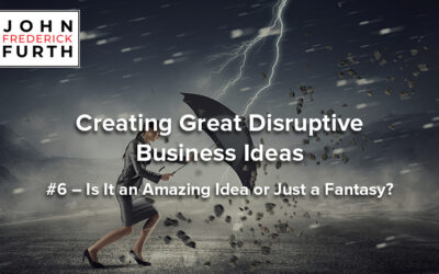 Creating Great Disruptive Business Ideas #6 – Is It an Amazing Idea or Just a Fantasy?
