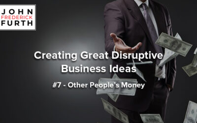 Creating Great Disruptive Business Ideas #7 – Other People's Money